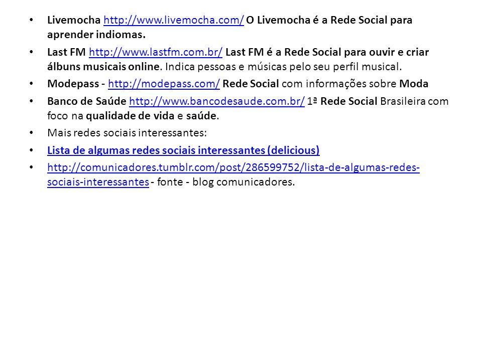 Livemocha http://www.livemocha.com/ O Livemocha é a Rede Social para aprender indiomas.http://www.livemocha.com/ Last FM http://www.lastfm.com.br/ Last FM é a Rede Social para ouvir e criar álbuns musicais online.