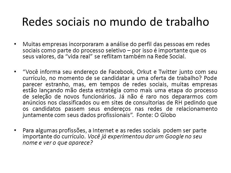 Redes sociais no mundo de trabalho Muitas empresas incorporaram a análise do perfil das pessoas em redes sociais como parte do processo seletivo – por isso é importante que os seus valores, da vida real se reflitam também na Rede Social.