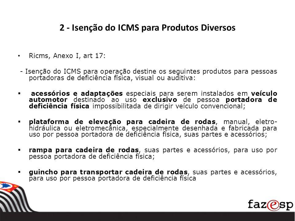 2 - Isenção do ICMS para Produtos Diversos Ricms, Anexo I, art 17: - Isenção do ICMS para operação destine os seguintes produtos para pessoas portador
