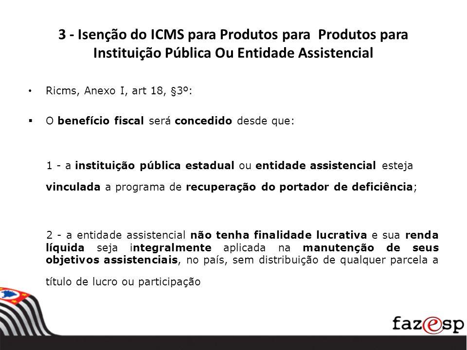3 - Isenção do ICMS para Produtos para Produtos para Instituição Pública Ou Entidade Assistencial Ricms, Anexo I, art 18, §3º: O benefício fiscal será