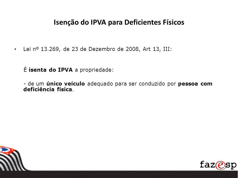 Isenção do IPVA para Deficientes Físicos Lei nº 13.269, de 23 de Dezembro de 2008, Art 13, III: É isenta do IPVA a propriedade: - de um único veículo