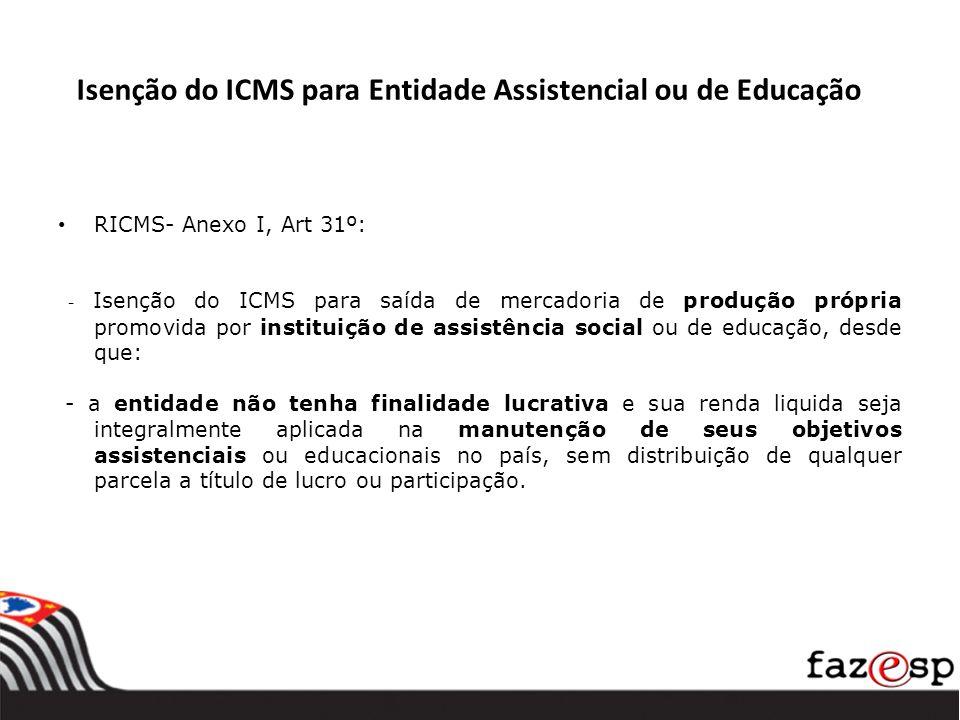 Isenção do ICMS para Entidade Assistencial ou de Educação RICMS- Anexo I, Art 31º: - Isenção do ICMS para saída de mercadoria de produção própria prom