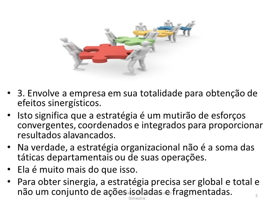 3. Envolve a empresa em sua totalidade para obtenção de efeitos sinergísticos. Isto significa que a estratégia é um mutirão de esforços convergentes,