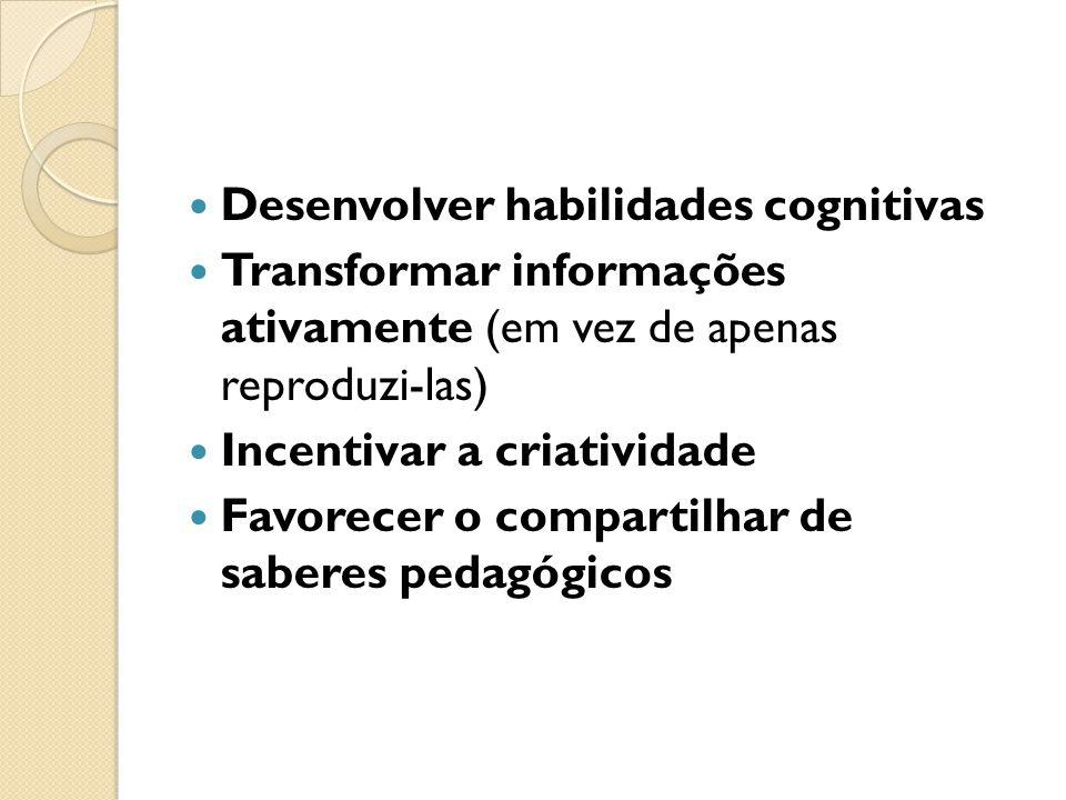 Desenvolver habilidades cognitivas Transformar informações ativamente (em vez de apenas reproduzi-las) Incentivar a criatividade Favorecer o compartil
