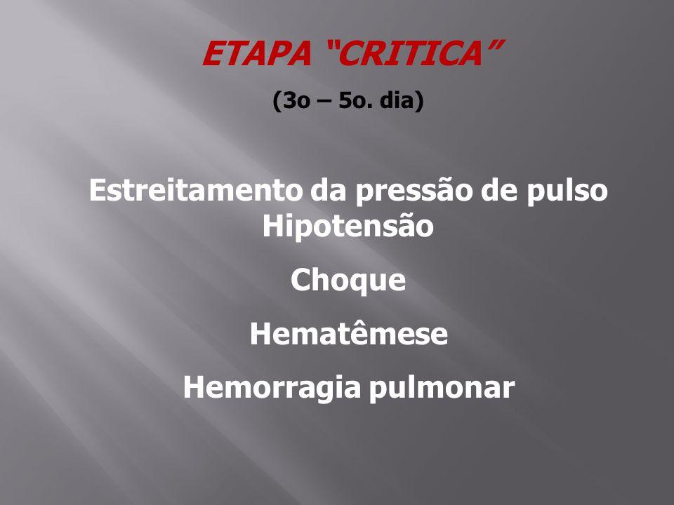 ETAPA CRITICA (3o – 5o. dia) Estreitamento da pressão de pulso Hipotensão Choque Hematêmese Hemorragia pulmonar