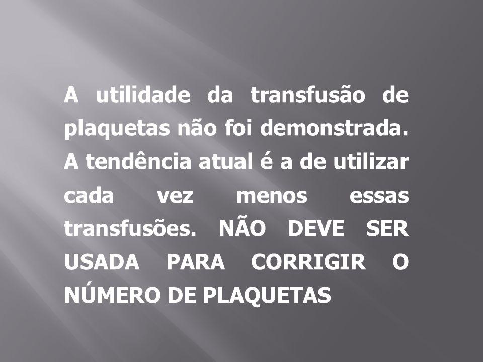 A utilidade da transfusão de plaquetas não foi demonstrada. A tendência atual é a de utilizar cada vez menos essas transfusões. NÃO DEVE SER USADA PAR