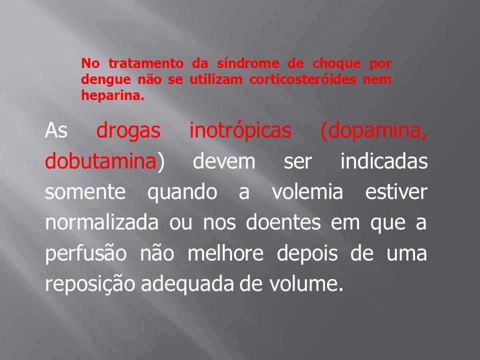 No tratamento da síndrome de choque por dengue não se utilizam corticosteróides nem heparina. As drogas inotrópicas (dopamina, dobutamina) devem ser i