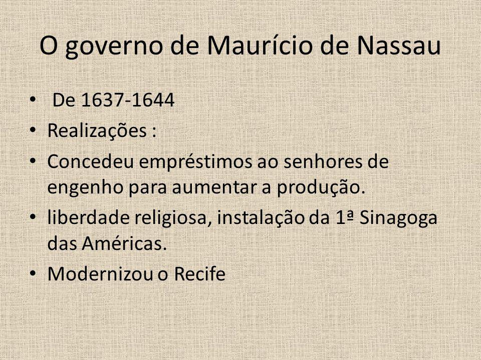 O governo de Maurício de Nassau De 1637-1644 Realizações : Concedeu empréstimos ao senhores de engenho para aumentar a produção.
