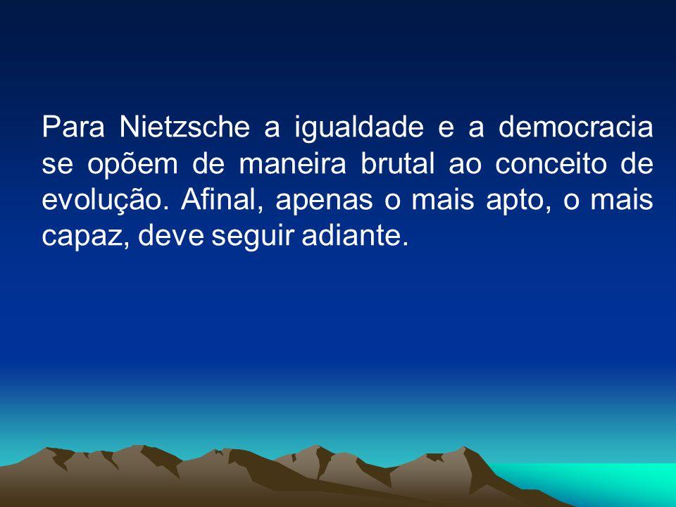 Para Nietzsche a igualdade e a democracia se opõem de maneira brutal ao conceito de evolução. Afinal, apenas o mais apto, o mais capaz, deve seguir ad