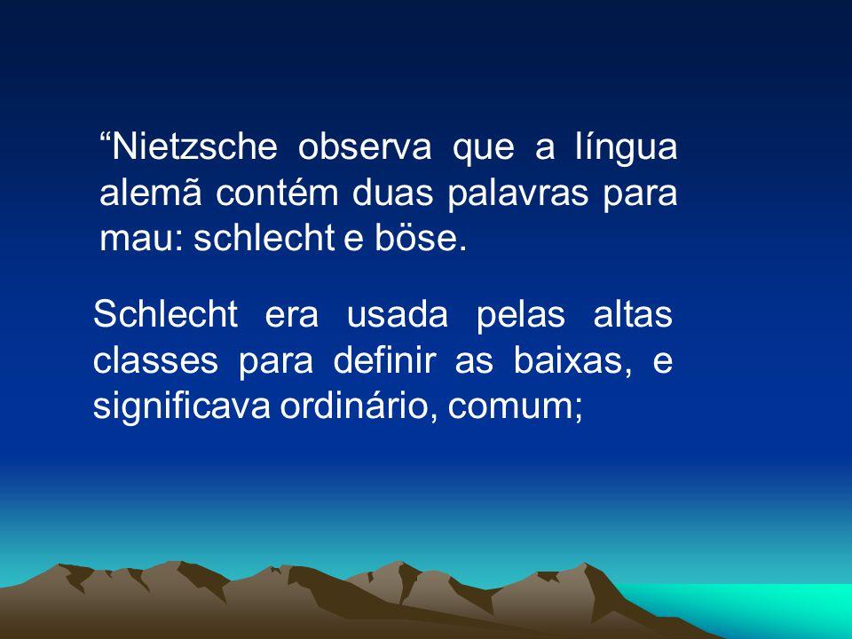 Nietzsche observa que a língua alemã contém duas palavras para mau: schlecht e böse. Schlecht era usada pelas altas classes para definir as baixas, e
