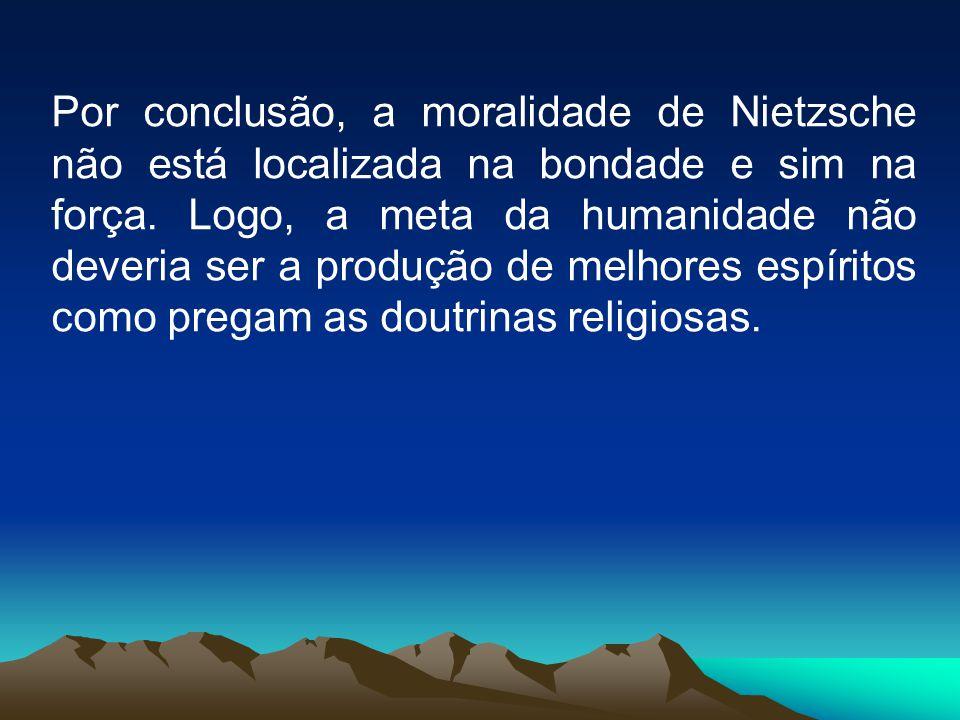 Por conclusão, a moralidade de Nietzsche não está localizada na bondade e sim na força. Logo, a meta da humanidade não deveria ser a produção de melho