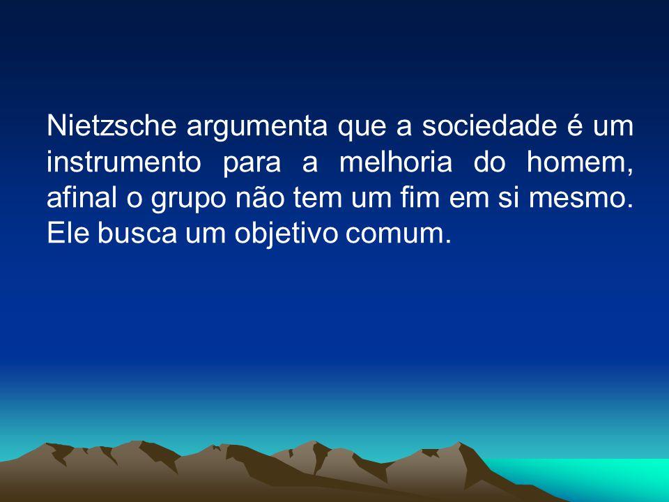 Nietzsche argumenta que a sociedade é um instrumento para a melhoria do homem, afinal o grupo não tem um fim em si mesmo.