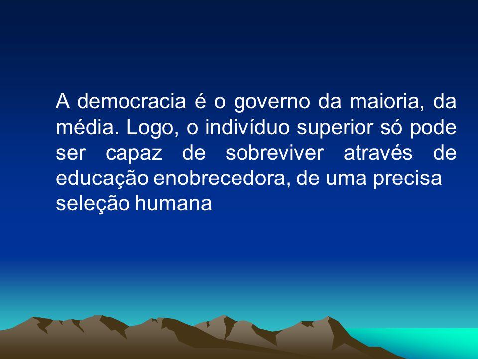 A democracia é o governo da maioria, da média. Logo, o indivíduo superior só pode ser capaz de sobreviver através de educação enobrecedora, de uma pre