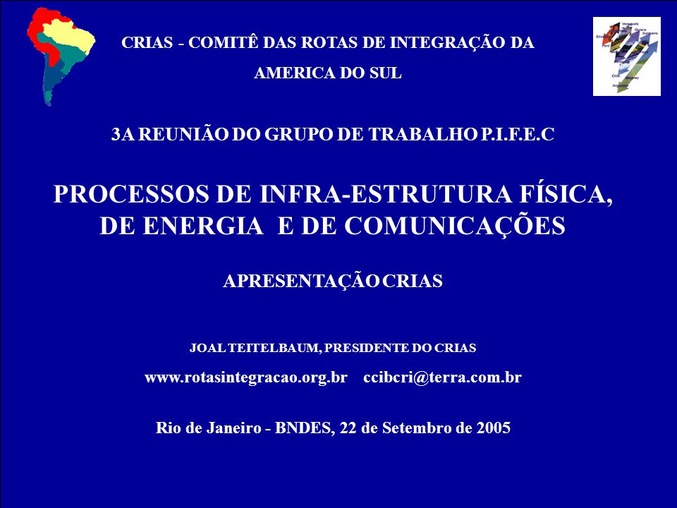 CRIAS 3A REUNIÃO DO GRUPO DE TRABALHO P.I.F.E.C PROCESSOS DE INFRA-ESTRUTURA FÍSICA, DE ENERGIA E DE COMUNICAÇÕES APRESENTAÇÃO CRIAS JOAL TEITELBAUM, PRESIDENTE DO CRIAS www.rotasintegracao.org.br ccibcri@terra.com.br Rio de Janeiro - BNDES, 22 de Setembro de 2005 CRIAS - COMITÊ DAS ROTAS DE INTEGRAÇÃO DA AMERICA DO SUL