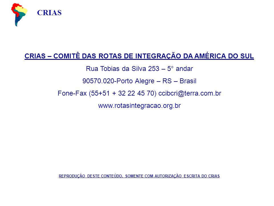 CRIAS CRIAS – COMITÊ DAS ROTAS DE INTEGRAÇÃO DA AMÉRICA DO SUL Rua Tobias da Silva 253 – 5° andar 90570.020-Porto Alegre – RS – Brasil Fone-Fax (55+51 + 32 22 45 70) ccibcri@terra.com.br www.rotasintegracao.org.br REPRODUÇÃO DESTE CONTEÚDO, SOMENTE COM AUTORIZAÇÃO ESCRITA DO CRIAS