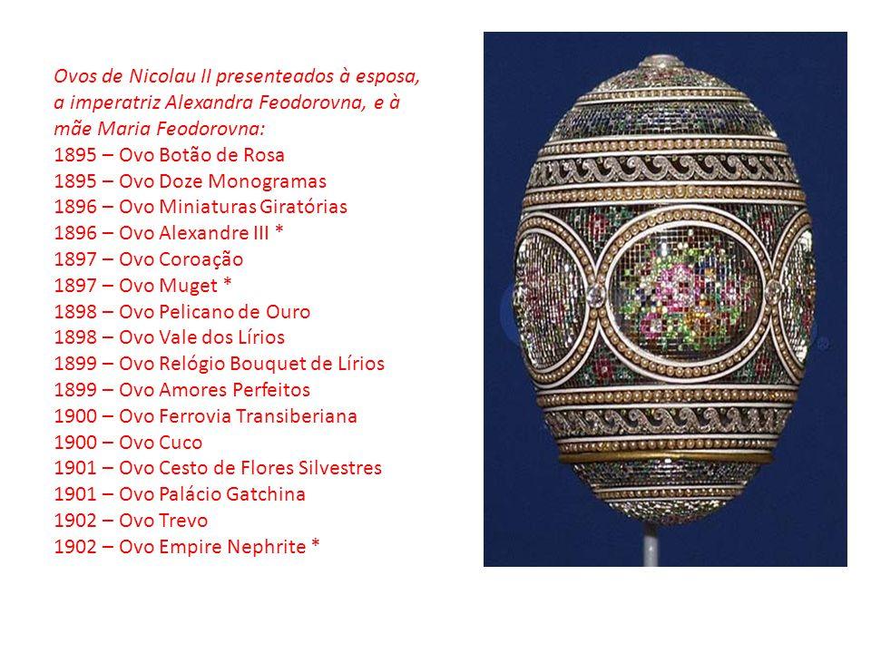 Ovos de Nicolau II presenteados à esposa, a imperatriz Alexandra Feodorovna, e à mãe Maria Feodorovna: 1895 – Ovo Botão de Rosa 1895 – Ovo Doze Monogr