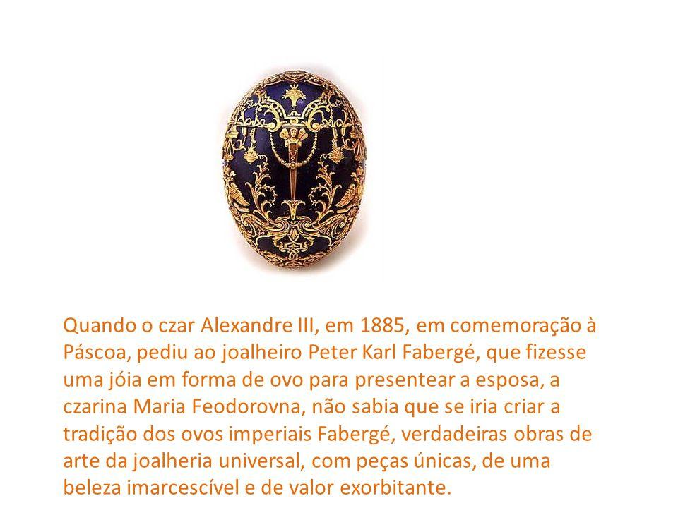Quando o czar Alexandre III, em 1885, em comemoração à Páscoa, pediu ao joalheiro Peter Karl Fabergé, que fizesse uma jóia em forma de ovo para presen