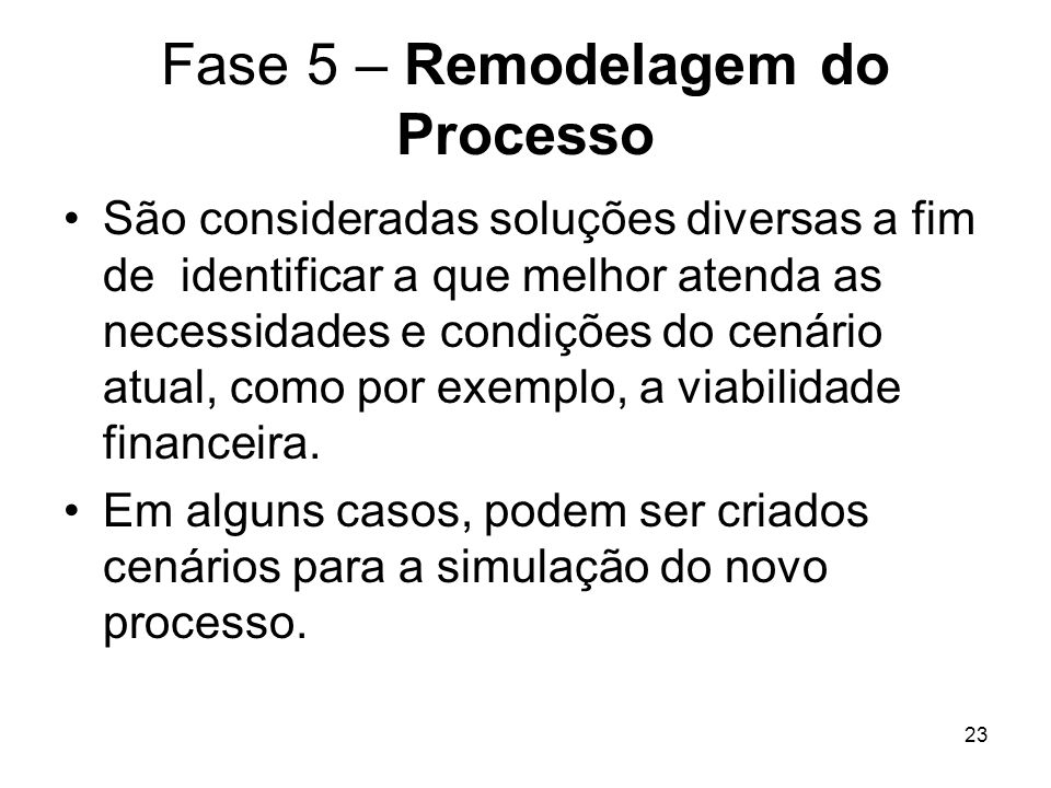23 Fase 5 – Remodelagem do Processo São consideradas soluções diversas a fim de identificar a que melhor atenda as necessidades e condições do cenário atual, como por exemplo, a viabilidade financeira.