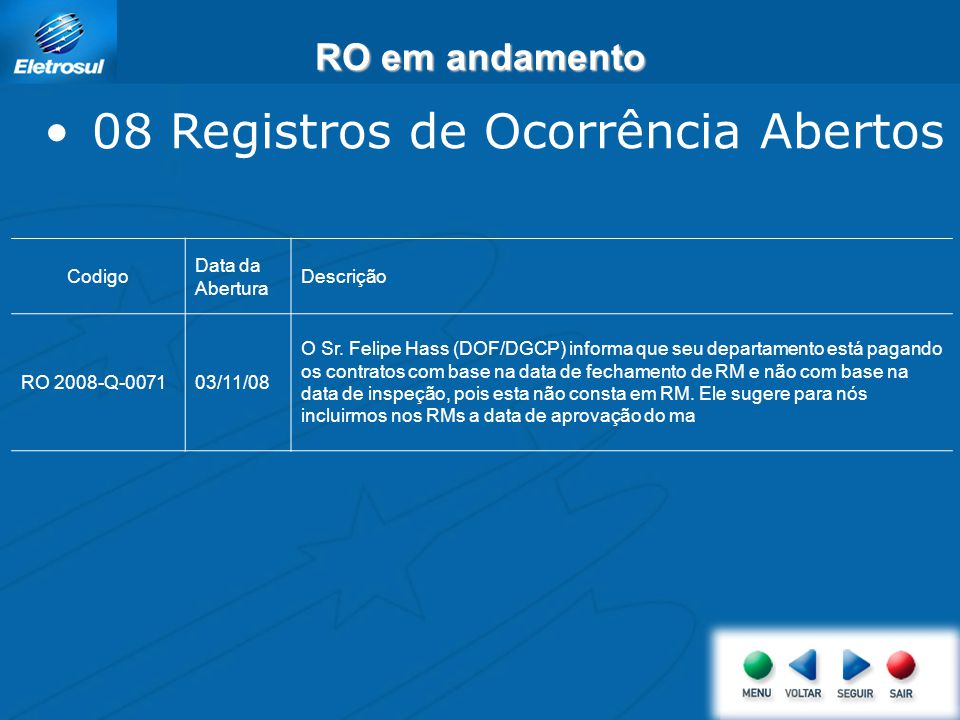 RO em andamento 08 Registros de Ocorrência Abertos Codigo Data da Abertura Descrição RO 2008-Q-007103/11/08 O Sr. Felipe Hass (DOF/DGCP) informa que s