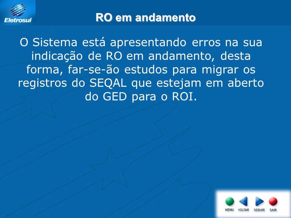 RO em andamento O Sistema está apresentando erros na sua indicação de RO em andamento, desta forma, far-se-ão estudos para migrar os registros do SEQAL que estejam em aberto do GED para o ROI.