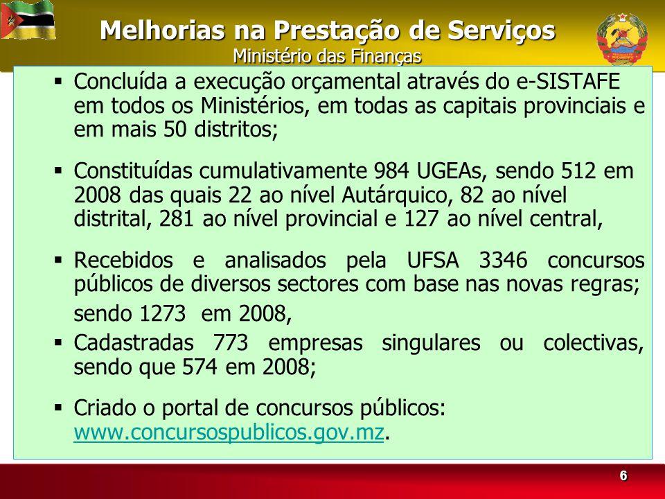 66 Melhorias na Prestação de Serviços Ministério das Finanças Concluída a execução orçamental através do e-SISTAFE em todos os Ministérios, em todas as capitais provinciais e em mais 50 distritos; Constituídas cumulativamente 984 UGEAs, sendo 512 em 2008 das quais 22 ao nível Autárquico, 82 ao nível distrital, 281 ao nível provincial e 127 ao nível central, Recebidos e analisados pela UFSA 3346 concursos públicos de diversos sectores com base nas novas regras; sendo 1273 em 2008, Cadastradas 773 empresas singulares ou colectivas, sendo que 574 em 2008; Criado o portal de concursos públicos: www.concursospublicos.gov.mz.