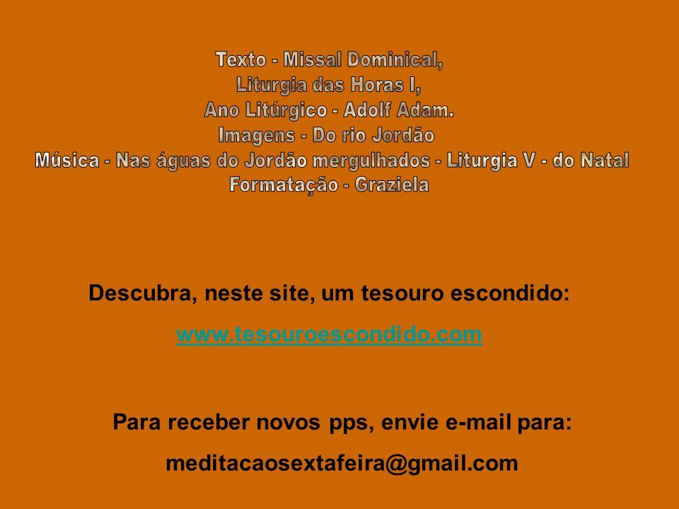 Descubra, neste site, um tesouro escondido: www.tesouroescondido.com Para receber novos pps, envie e-mail para: meditacaosextafeira@gmail.com