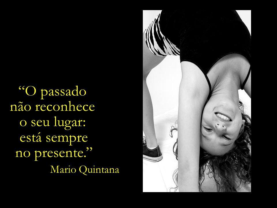 O passado não reconhece o seu lugar: está sempre no presente. Mario Quintana