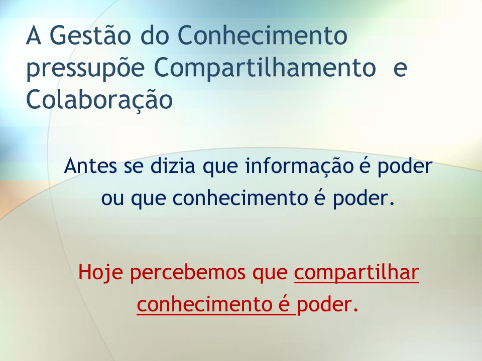 A Gestão do Conhecimento pressupõe Compartilhamento e Colaboração Antes se dizia que informação é poder ou que conhecimento é poder. Hoje percebemos q