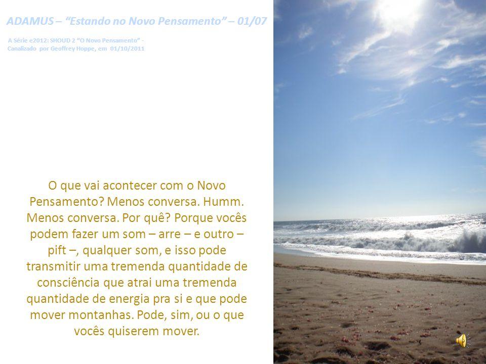 ADAMUS – Estando no Novo Pensamento – 01/07 A Série e2012: SHOUD 2 O Novo Pensamento - Canalizado por Geoffrey Hoppe, em 01/10/2011 O que vai acontecer com o Novo Pensamento.
