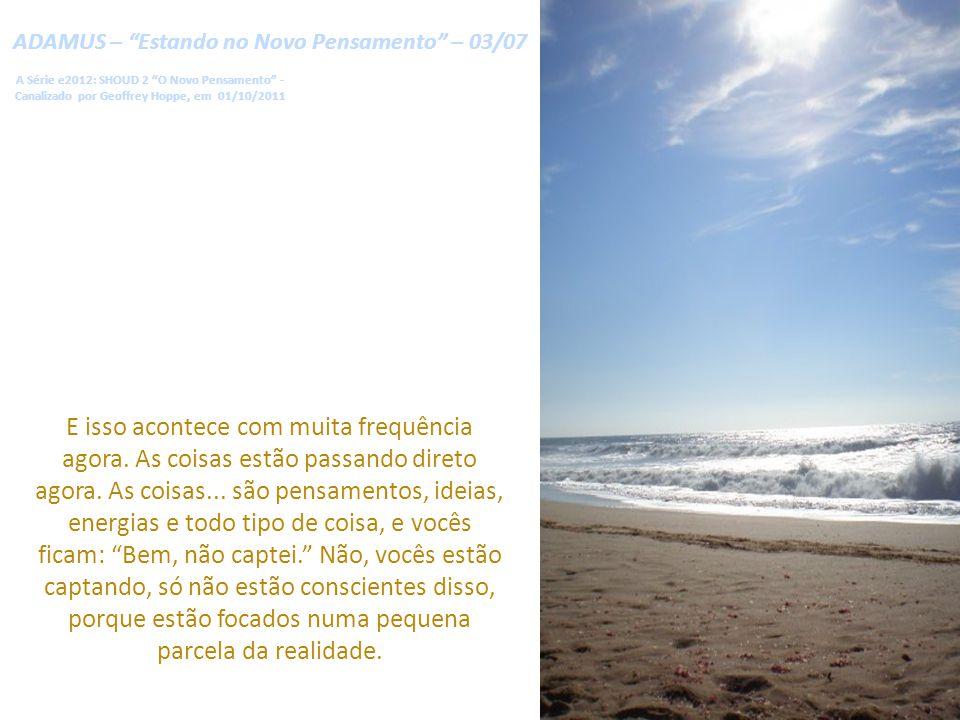 ADAMUS – Estando no Novo Pensamento – 03/07 A Série e2012: SHOUD 2 O Novo Pensamento - Canalizado por Geoffrey Hoppe, em 01/10/2011 E isso acontece com muita frequência agora.