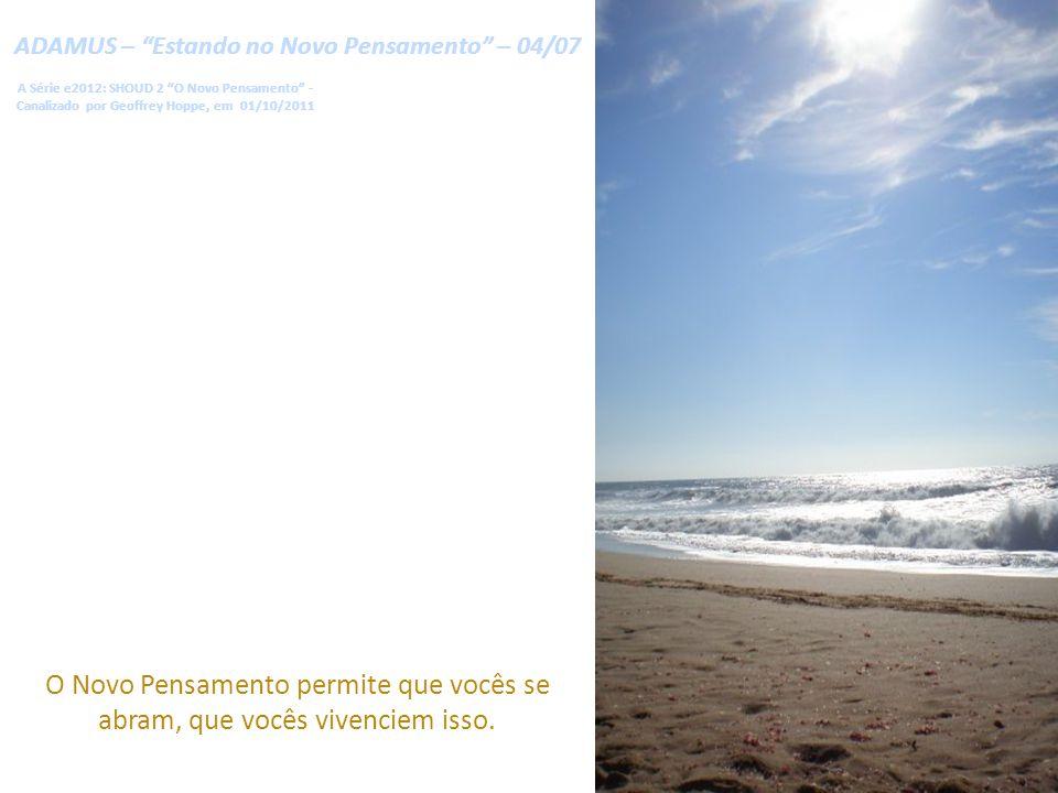 ADAMUS – Estando no Novo Pensamento – 04/07 A Série e2012: SHOUD 2 O Novo Pensamento - Canalizado por Geoffrey Hoppe, em 01/10/2011 O Novo Pensamento permite que vocês se abram, que vocês vivenciem isso.