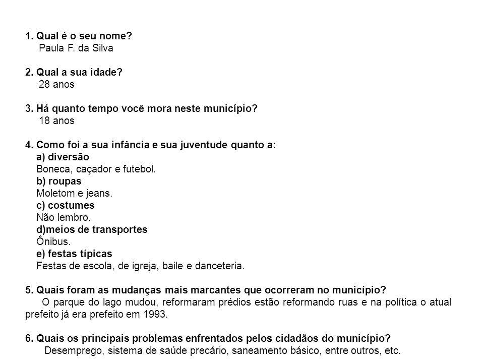 1. Qual é o seu nome? Paula F. da Silva 2. Qual a sua idade? 28 anos 3. Há quanto tempo você mora neste município? 18 anos 4. Como foi a sua infância