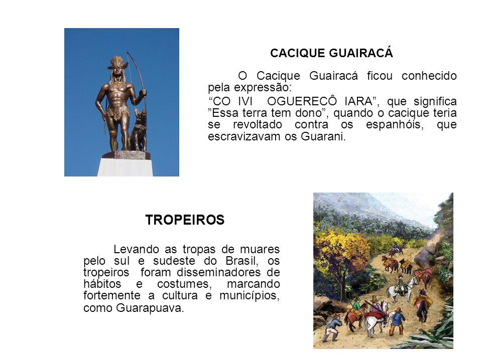 CACIQUE GUAIRACÁ O Cacique Guairacá ficou conhecido pela expressão: CO IVI OGUERECÔ IARA, que significa Essa terra tem dono, quando o cacique teria se