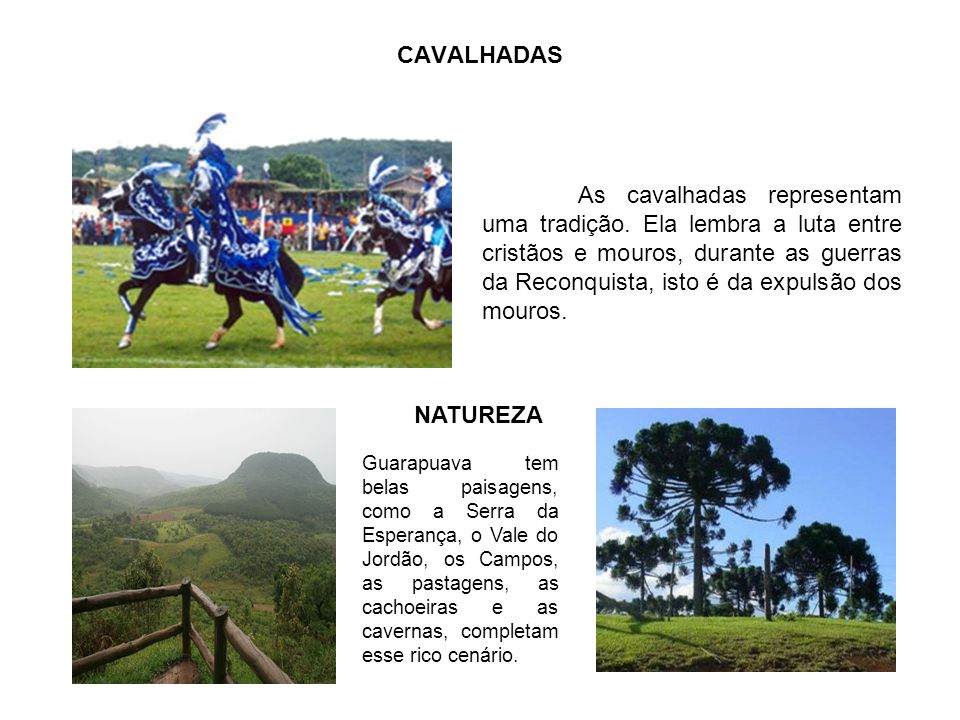 CAVALHADAS As cavalhadas representam uma tradição. Ela lembra a luta entre cristãos e mouros, durante as guerras da Reconquista, isto é da expulsão do