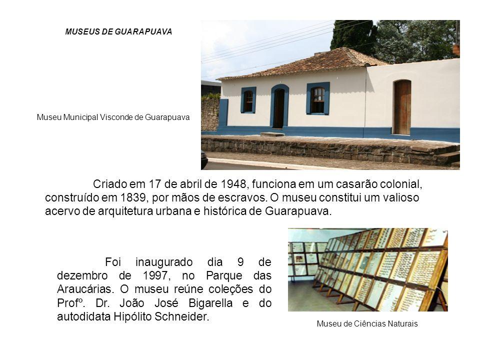 MUSEUS DE GUARAPUAVA Museu Municipal Visconde de Guarapuava Criado em 17 de abril de 1948, funciona em um casarão colonial, construído em 1839, por mã