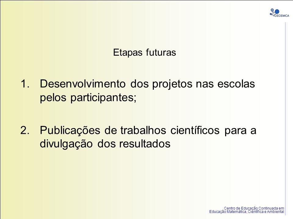 Centro de Educação Continuada em Educação Matemática, Científica e Ambiental Etapas futuras 1.Desenvolvimento dos projetos nas escolas pelos participa