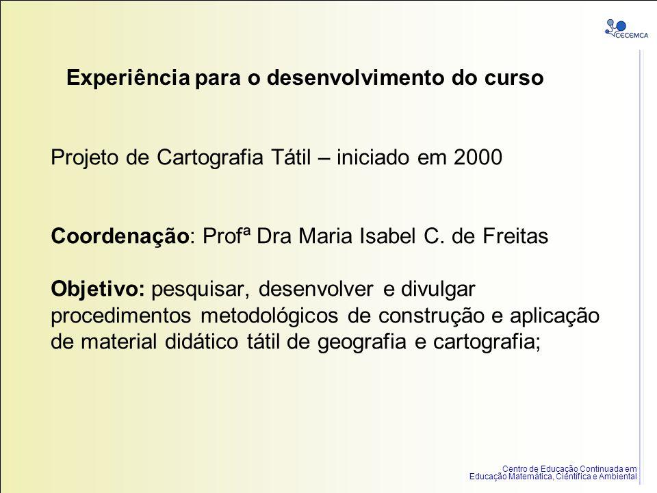 Centro de Educação Continuada em Educação Matemática, Científica e Ambiental Projeto de Cartografia Tátil – iniciado em 2000 Coordenação: Profª Dra Ma