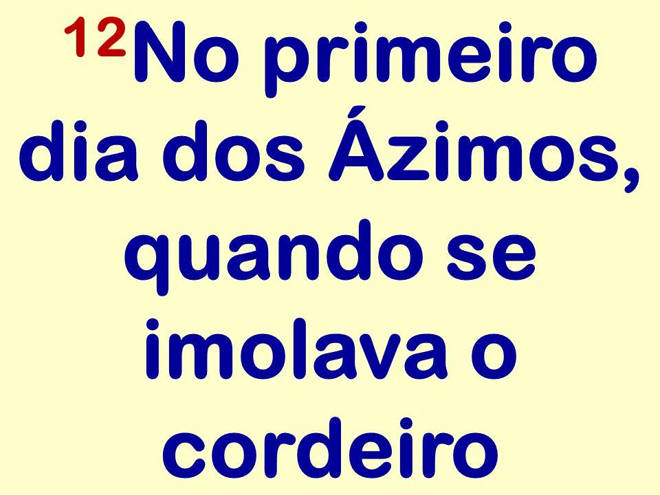 12 No primeiro dia dos Ázimos, quando se imolava o cordeiro
