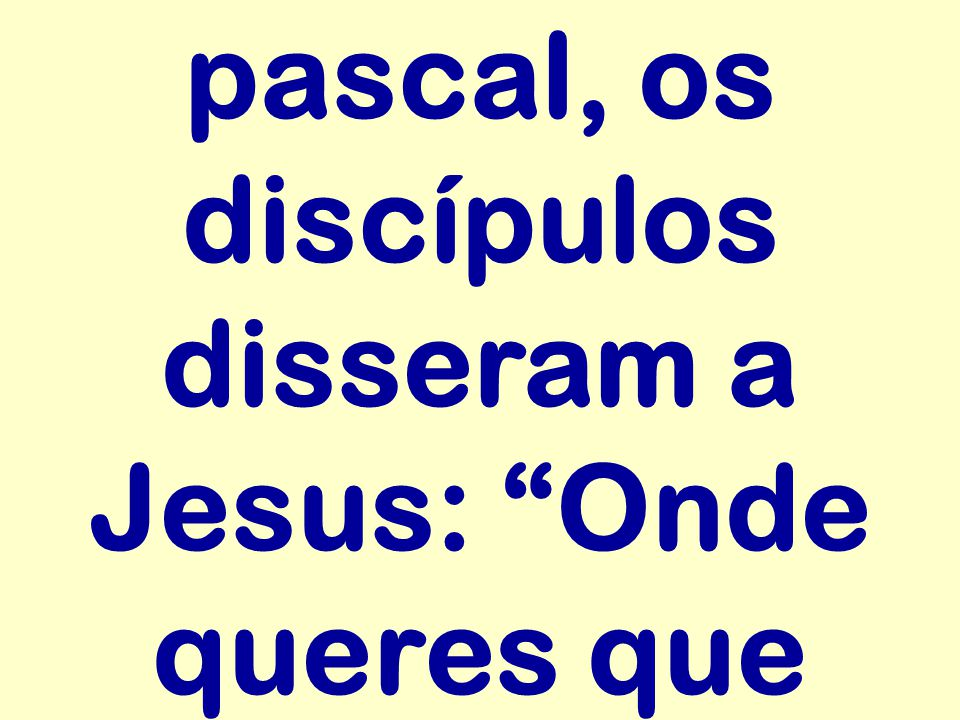 pascal, os discípulos disseram a Jesus: Onde queres que