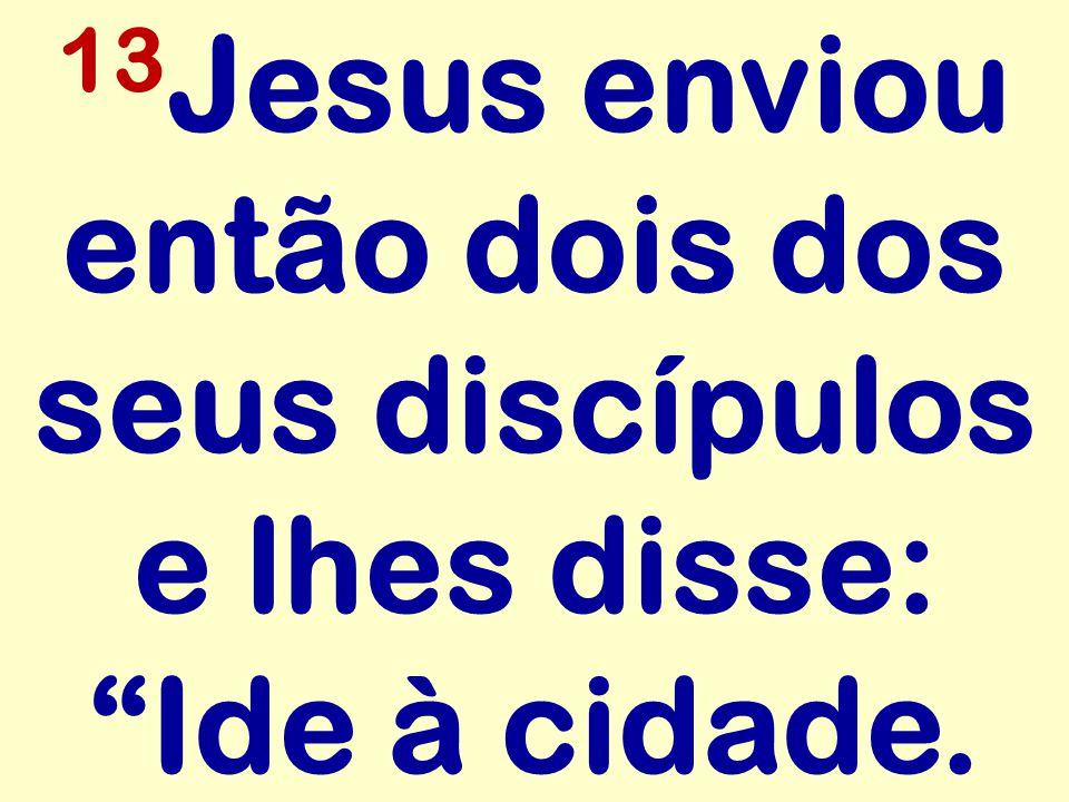 13 Jesus enviou então dois dos seus discípulos e lhes disse: Ide à cidade.