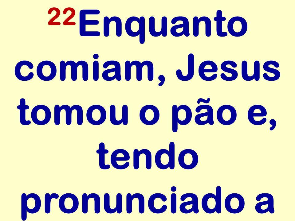 22 Enquanto comiam, Jesus tomou o pão e, tendo pronunciado a