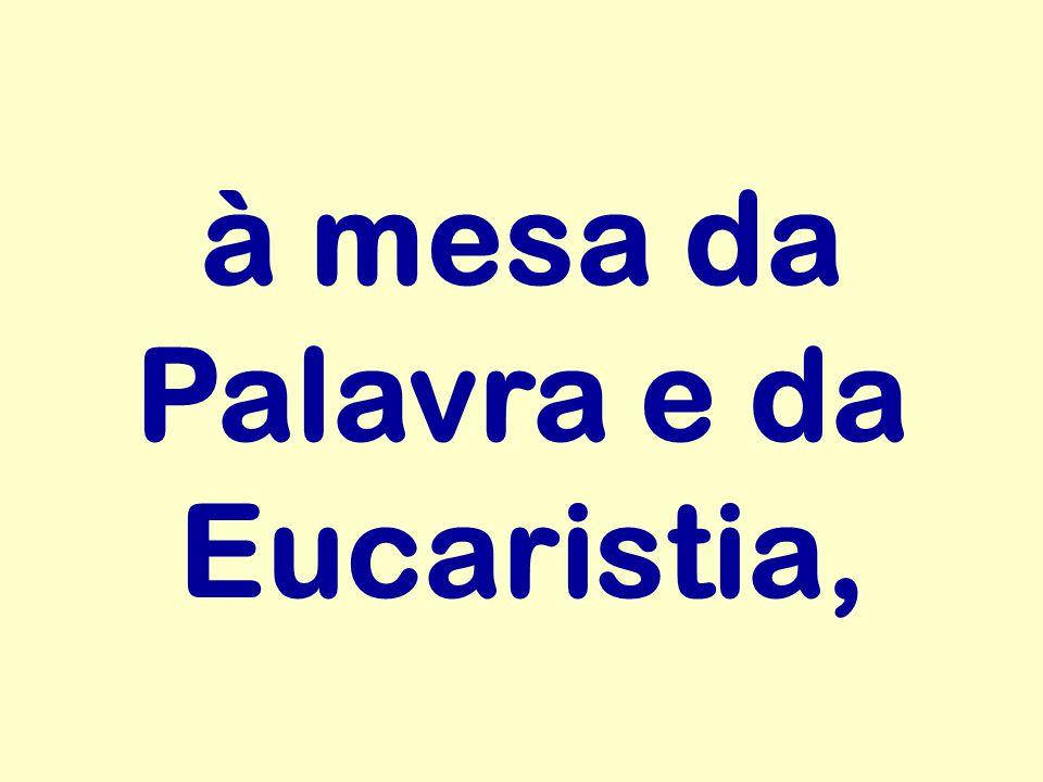 à mesa da Palavra e da Eucaristia,