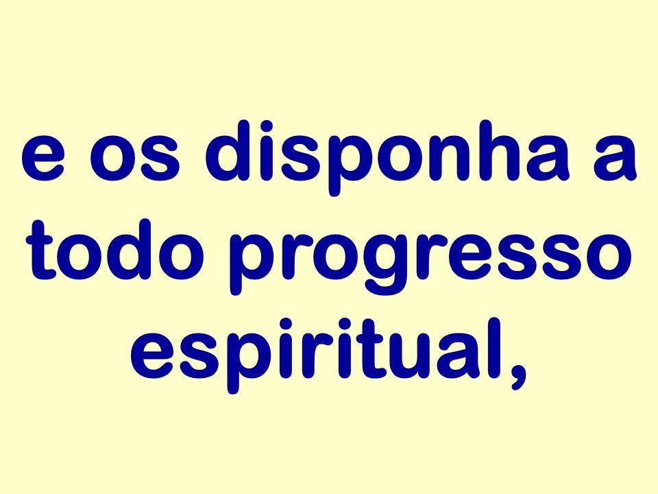 e os disponha a todo progresso espiritual,