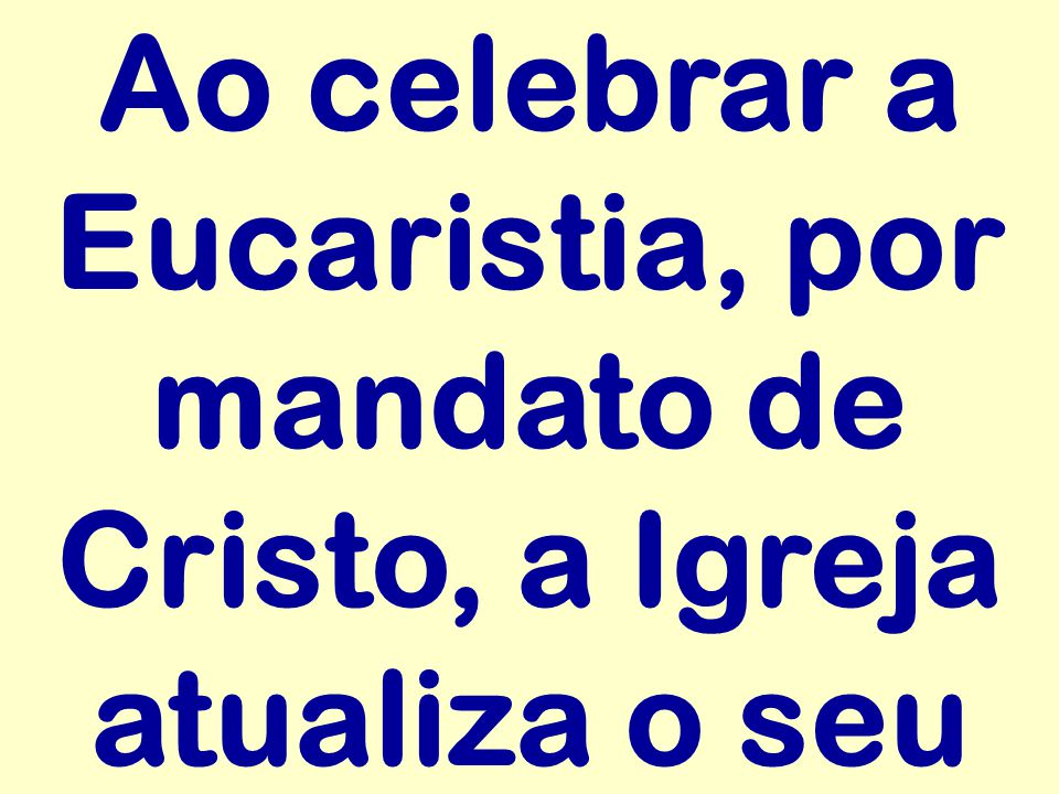 Ao celebrar a Eucaristia, por mandato de Cristo, a Igreja atualiza o seu