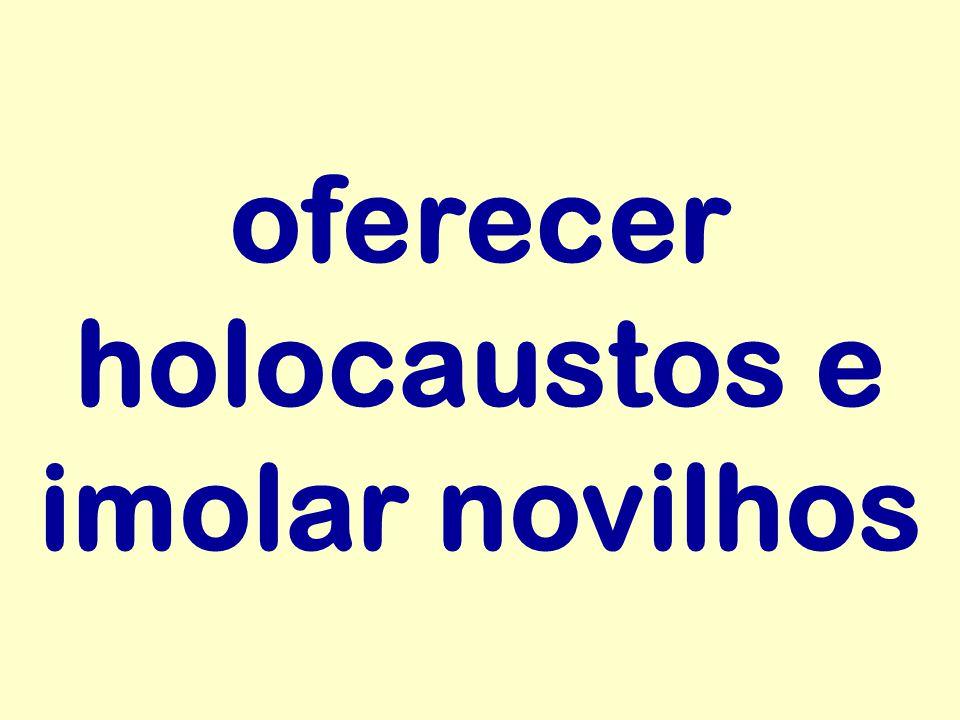 oferecer holocaustos e imolar novilhos