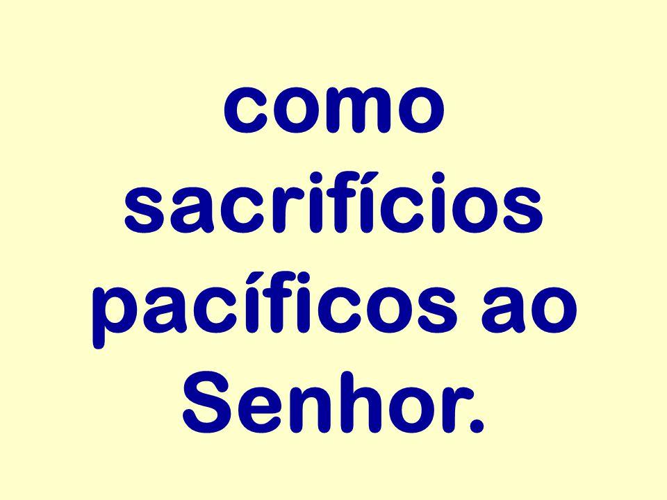 como sacrifícios pacíficos ao Senhor.