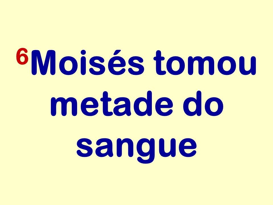 6 Moisés tomou metade do sangue