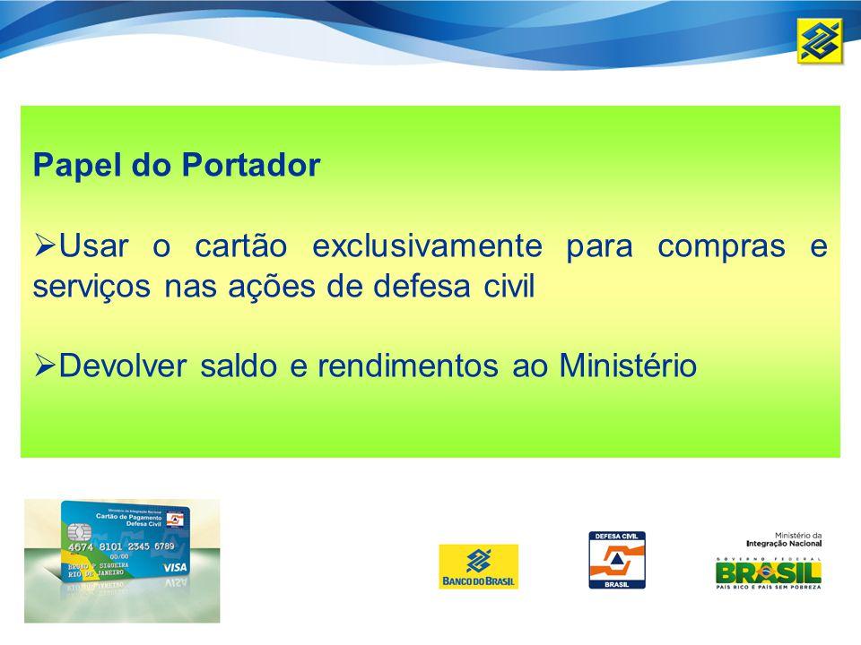 Papel do Portador Usar o cartão exclusivamente para compras e serviços nas ações de defesa civil Devolver saldo e rendimentos ao Ministério