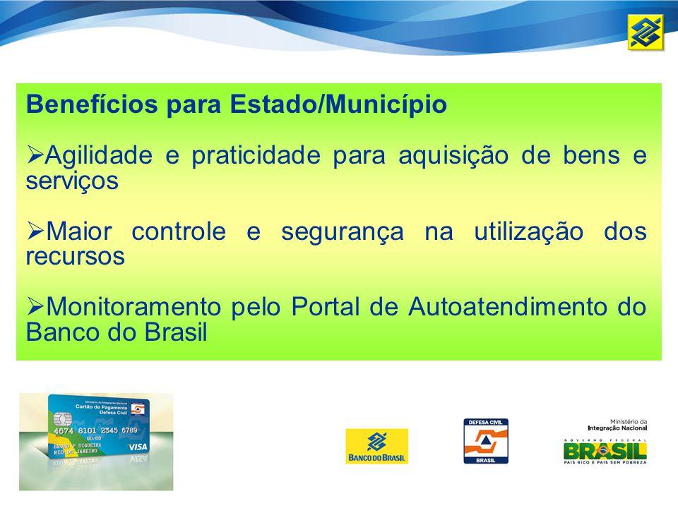 Benefícios para Estado/Município Agilidade e praticidade para aquisição de bens e serviços Maior controle e segurança na utilização dos recursos Monitoramento pelo Portal de Autoatendimento do Banco do Brasil