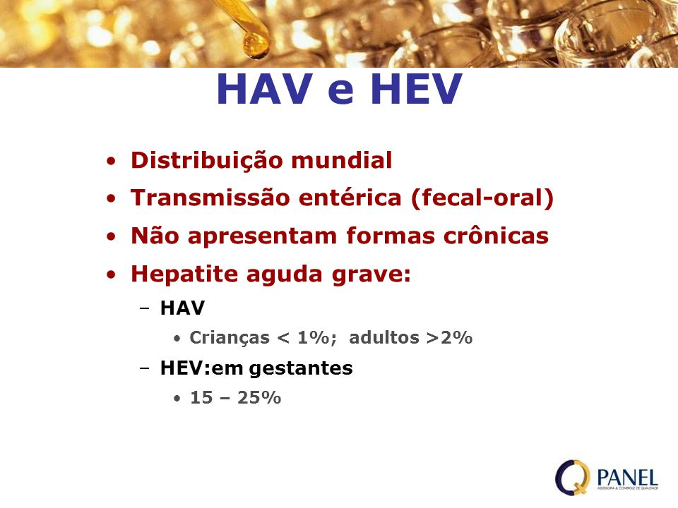 HAV e HEV Distribuição mundial Transmissão entérica (fecal-oral) Não apresentam formas crônicas Hepatite aguda grave: –HAV Crianças 2% –HEV:em gestant
